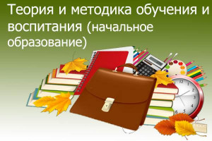 Теория и методика обучения и воспитания  (начальное образование)