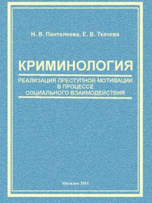 Пантелеева, Н. В. Криминология: реализация преступной мотивации в процессе социального взаимодействия